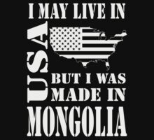 I MAY LIVE IN USA BUT I WAS MADE IN MONGOLIA T-Shirt