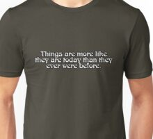 Things are more like they are today than they ever were before. Unisex T-Shirt