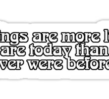 Things are more like they are today than they ever were before. Sticker