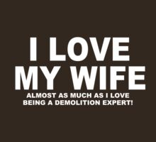 I LOVE MY WIFE Almost As Much As I Love Being A Demolition Expert by Chimpocalypse