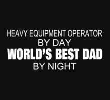 Heavy Equipment Operator By Day World's Best Dad By Night - Tshirts & Accessories by tshirts2015