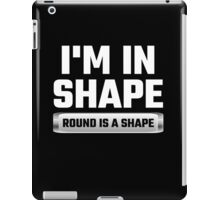 I'm In Shape Round Is A Shape iPad Case/Skin