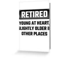Retired Young At Heart, Slightly Older In Other Places Greeting Card