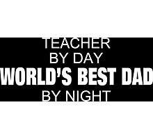 Teacher By Day World's Best Dad By Night - Tshirts & Accessories Photographic Print
