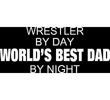 Wrestler By Day World's Best Dad By Night - Tshirts & Accessories Photographic Print