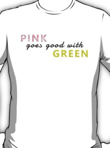 Pink goes good with green T-Shirt