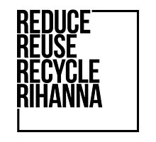 Reduce Reuse Recycle Rihanna by JazziDeshae