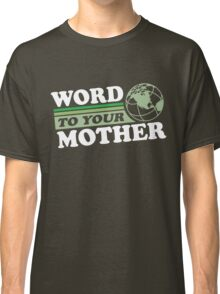Word To Your Mother - Mother Earth Classic T-Shirt