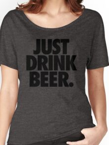 JUST DRINK BEER. Women's Relaxed Fit T-Shirt