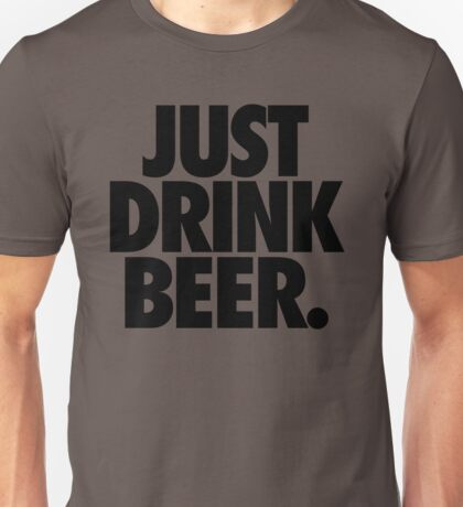 JUST DRINK BEER. Unisex T-Shirt