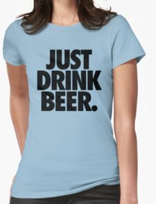 JUST DRINK BEER. Womens Fitted T-Shirt