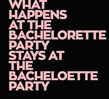 WHAT HAPPENS AT THE BACHELORETTE PARTY STAYS AT THE BACHELOETTE PARTY by crazyarts