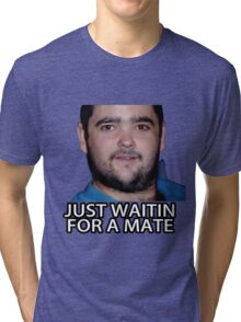 Just Waitin for a Mate Tri-blend T-Shirt