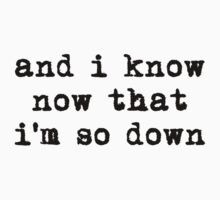 and i know now that i'm so down T-Shirt