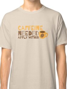 Caffeine Needed! APPLY WITHIN! Classic T-Shirt