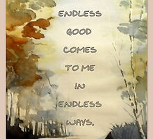 Endless good comes to me in endless ways by ©The Creative  Minds