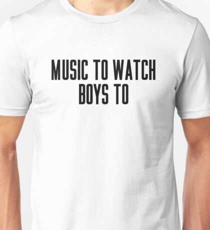 Music To Watch Boys To Unisex T-Shirt