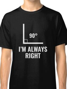 I'm Always Right Classic T-Shirt