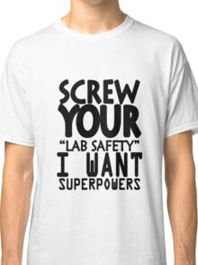 Screw your lab safety i want superpowers geek funny nerd Classic T-Shirt