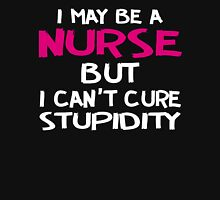 I MAY BE A NURSE BUTI CAN'T CURE STUPIDITY Unisex T-Shirt