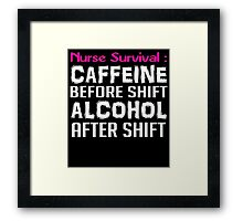 NURSE SURVIVAL CAFFEINE BEFORE SHIFT ALCOHOL AFTER SHIFT Framed Print