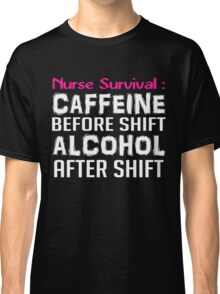 NURSE SURVIVAL CAFFEINE BEFORE SHIFT ALCOHOL AFTER SHIFT Classic T-Shirt