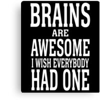 BRAINS ARE AWESOME I WISH EVERYBODY HAD ONE Canvas Print