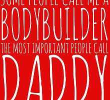 some people call me a bodybuilder but the most important call me daddy by teeshirtz