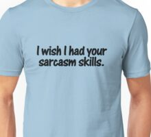 I wish I had your sarcasm skills Unisex T-Shirt