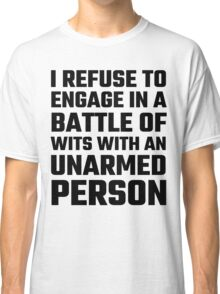 I Refuse To Engage In A Battle Of Wits Classic T-Shirt