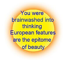 you were brainwashed into thinking european features are the epitome of beauty Photographic Print