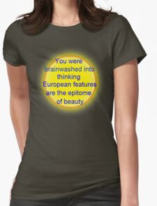you were brainwashed into thinking european features are the epitome of beauty Womens Fitted T-Shirt