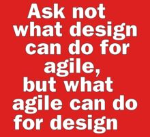 Ask not what design can do for agile, but what agile can do for design by suranyami