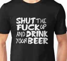 Shut Up And Drink Your Beer Unisex T-Shirt