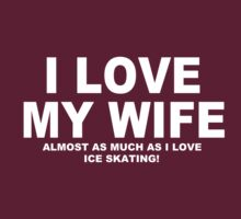I LOVE MY WIFE Almost As Much As I Love Ice Skating by Chimpocalypse