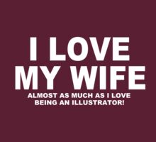 I LOVE MY WIFE Almost As Much As I Love Being An Illustrator by Chimpocalypse