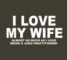 I LOVE MY WIFE Almost As Much As I Love Being A Judo Practitioner by Chimpocalypse