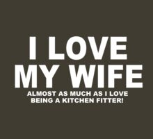 I LOVE MY WIFE Almost As Much As I Love Being A Kitchen Fitter by Chimpocalypse