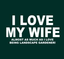 I LOVE MY WIFE Almost As Much As I Love Being A Landscape Gardener by Chimpocalypse