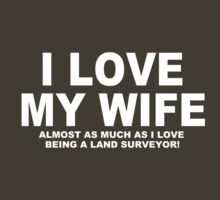 I LOVE MY WIFE Almost As Much As I Love Being A Land Surveyor by Chimpocalypse