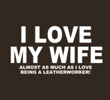 I LOVE MY WIFE Almost As Much As I Love Being A Leatherworker by Chimpocalypse