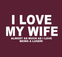 I LOVE MY WIFE Almost As Much As I Love Being A Luger by Chimpocalypse