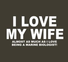 I LOVE MY WIFE Almost As Much As I Love Being A Marine Biologist by Chimpocalypse