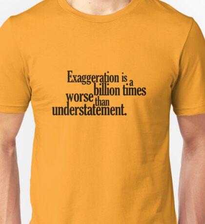 Exaggeration is a billion times worse than understatement. Unisex T-Shirt