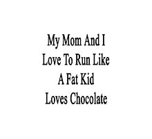 My Mom And I Love To Run Like A Fat Kid Loves Chocolate  by supernova23