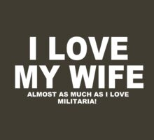 I LOVE MY WIFE Almost As Much As I Love Militaria by Chimpocalypse