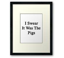 I Swear It Was The Pigs  Framed Print