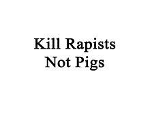 Kill Rapists Not Pigs  by supernova23