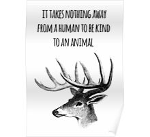 It takes nothing away from a human to be kind to an animal - Animal rights Quote  Poster