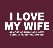 I LOVE MY WIFE Almost As Much As I Love Being A Music Producer by Chimpocalypse